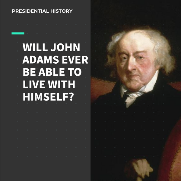 Will John Adams Ever Be Able to Live With Himself? (Part 1)